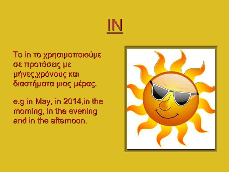 IN Το in το χρησιμοποιούμε σε προτάσεις με μήνες,χρόνους και διαστήματα μιας μέρας. e.g in May, in 2014,in the morning, in the evening and in the afte