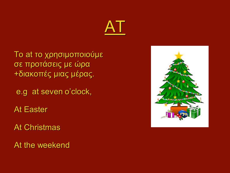AT Το at το χρησιμοποιούμε σε προτάσεις με ώρα +διακοπές μιας μέρας. e.g at seven o'clock, e.g at seven o'clock, At Easter At Christmas At the weekend