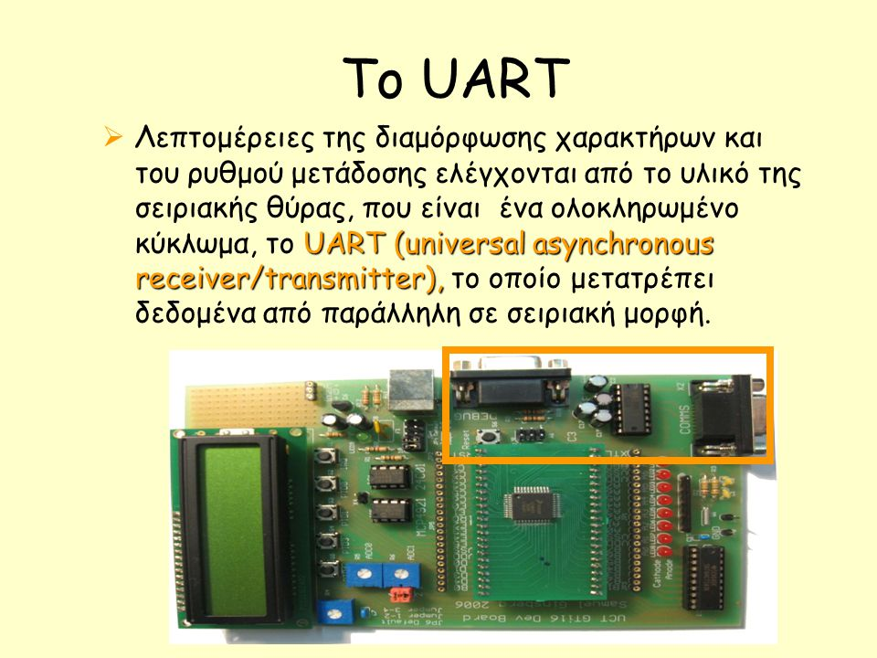 Το UART UART (universal asynchronous receiver/transmitter),  Λεπτομέρειες της διαμόρφωσης χαρακτήρων και του ρυθμού μετάδοσης ελέγχονται από το υλικό της σειριακής θύρας, που είναι ένα ολοκληρωμένο κύκλωμα, το UART (universal asynchronous receiver/transmitter), το οποίο μετατρέπει δεδομένα από παράλληλη σε σειριακή μορφή.
