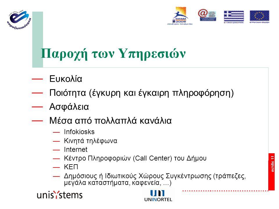 σελίδα 11 Παροχή των Υπηρεσιών — Ευκολία — Ποιότητα (έγκυρη και έγκαιρη πληροφόρηση) — Ασφάλεια — Μέσα από πολλαπλά κανάλια —Infokiosks —Κινητά τηλέφωνα —Internet —Κέντρο Πληροφοριών (Call Center) του Δήμου —ΚΕΠ —Δημόσιους ή Ιδιωτικούς Χώρους Συγκέντρωσης (τράπεζες, μεγάλα καταστήματα, καφενεία,...)