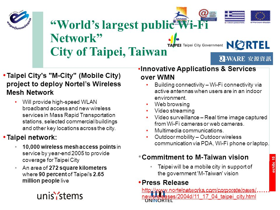 σελίδα 15 Taipei City s M-City (Mobile City) project to deploy Nortel's Wireless Mesh Network Will provide high-speed WLAN broadband access and new wireless services in Mass Rapid Transportation stations, selected commercial buildings and other key locations across the city.