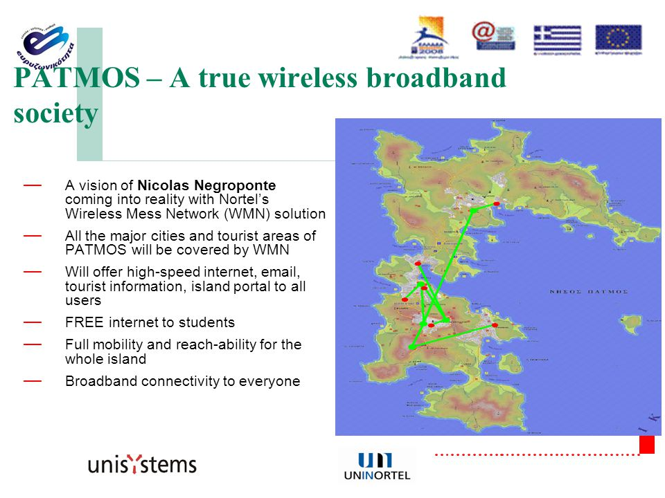 σελίδα 16 PATMOS – A true wireless broadband society — A vision of Nicolas Negroponte coming into reality with Nortel's Wireless Mess Network (WMN) solution — All the major cities and tourist areas of PATMOS will be covered by WMN — Will offer high-speed internet, email, tourist information, island portal to all users — FREE internet to students — Full mobility and reach-ability for the whole island — Broadband connectivity to everyone
