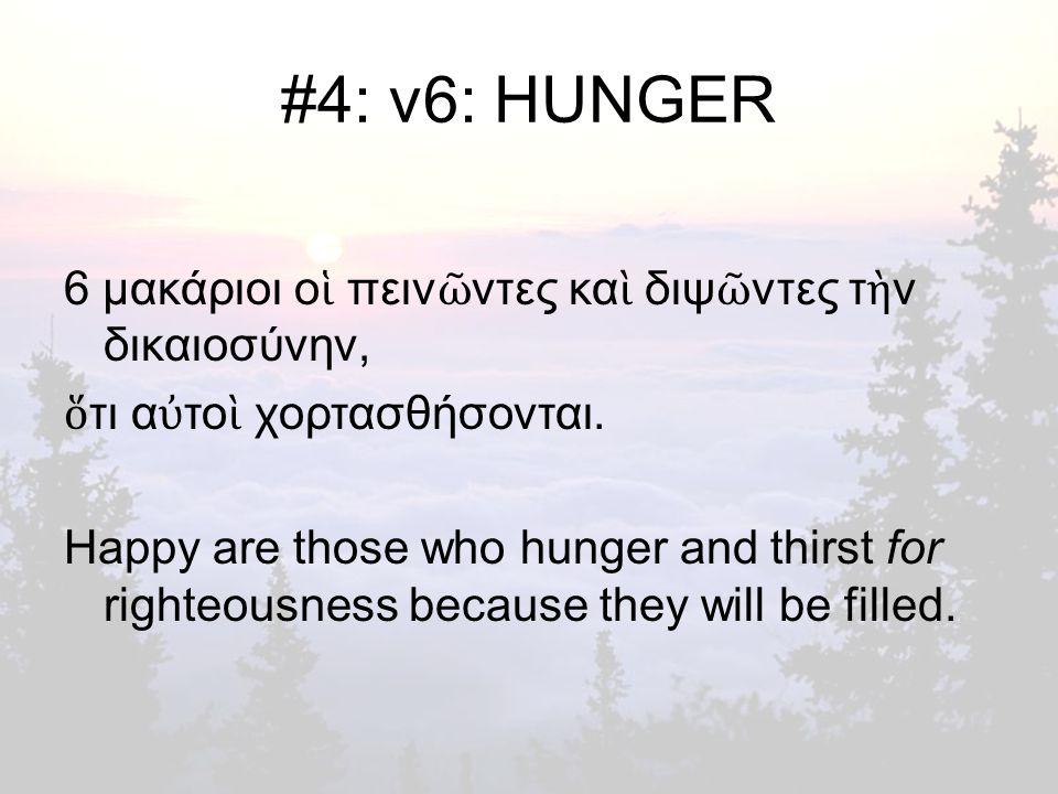 #4: v6: HUNGER 6 μακάριοι ο ἱ πειν ῶ ντες κα ὶ διψ ῶ ντες τ ὴ ν δικαιοσύνην, ὅ τι α ὐ το ὶ χορτασθήσονται.