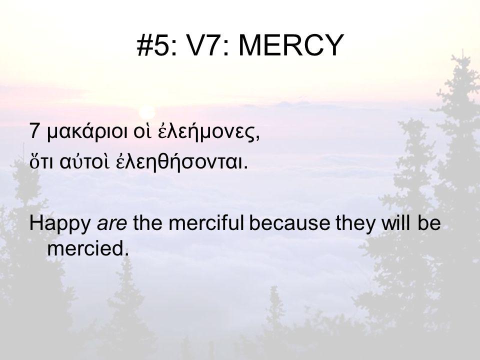 #5: V7: MERCY 7 μακάριοι ο ἱ ἐ λεήμονες, ὅ τι α ὐ το ὶ ἐ λεηθήσονται.
