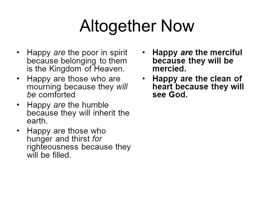 Altogether Now Happy are the poor in spirit because belonging to them is the Kingdom of Heaven. Happy are those who are mourning because they will be