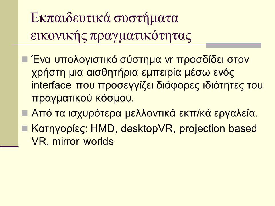 Εκπαιδευτικά συστήματα εικονικής πραγματικότητας Ένα υπολογιστικό σύστημα vr προσδίδει στον χρήστη μια αισθητήρια εμπειρία μέσω ενός interface που προσεγγίζει διάφορες ιδιότητες του πραγματικού κόσμου.