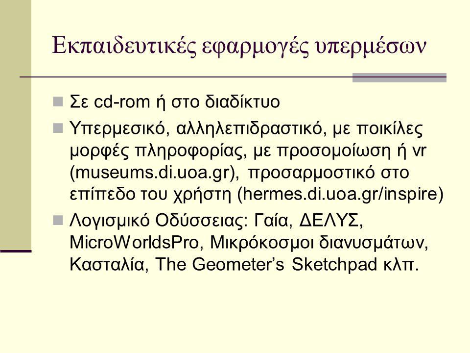 Εκπαιδευτικές εφαρμογές υπερμέσων Σε cd-rom ή στο διαδίκτυο Υπερμεσικό, αλληλεπιδραστικό, με ποικίλες μορφές πληροφορίας, με προσομοίωση ή vr (museums.di.uoa.gr), προσαρμοστικό στο επίπεδο του χρήστη (hermes.di.uoa.gr/inspire) Λογισμικό Οδύσσειας: Γαία, ΔΕΛΥΣ, MicroWorldsPro, Μικρόκοσμοι διανυσμάτων, Κασταλία, The Geometer's Sketchpad κλπ.