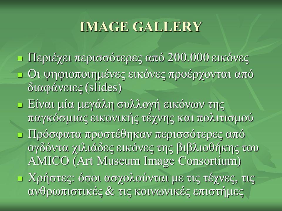 IMAGE GALLERY Περιέχει περισσότερες από 200.000 εικόνες Περιέχει περισσότερες από 200.000 εικόνες Οι ψηφιοποιημένες εικόνες προέρχονται από διαφάνειες (slides) Οι ψηφιοποιημένες εικόνες προέρχονται από διαφάνειες (slides) Είναι μία μεγάλη συλλογή εικόνων της παγκόσμιας εικονικής τέχνης και πολιτισμού Είναι μία μεγάλη συλλογή εικόνων της παγκόσμιας εικονικής τέχνης και πολιτισμού Πρόσφατα προστέθηκαν περισσότερες από ογδόντα χιλιάδες εικόνες της βιβλιοθήκης του AMICO (Art Museum Image Consortium) Πρόσφατα προστέθηκαν περισσότερες από ογδόντα χιλιάδες εικόνες της βιβλιοθήκης του AMICO (Art Museum Image Consortium) Χρήστες: όσοι ασχολούνται με τις τέχνες, τις ανθρωπιστικές & τις κοινωνικές επιστήμες Χρήστες: όσοι ασχολούνται με τις τέχνες, τις ανθρωπιστικές & τις κοινωνικές επιστήμες