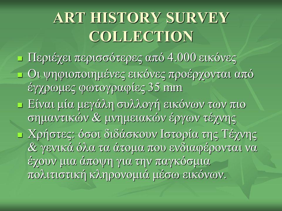 ART HISTORY SURVEY COLLECTION Περιέχει περισσότερες από 4.000 εικόνες Περιέχει περισσότερες από 4.000 εικόνες Οι ψηφιοποιημένες εικόνες προέρχονται από έγχρωμες φωτογραφίες 35 mm Οι ψηφιοποιημένες εικόνες προέρχονται από έγχρωμες φωτογραφίες 35 mm Είναι μία μεγάλη συλλογή εικόνων των πιο σημαντικών & μνημειακών έργων τέχνης Είναι μία μεγάλη συλλογή εικόνων των πιο σημαντικών & μνημειακών έργων τέχνης Χρήστες: όσοι διδάσκουν Ιστορία της Τέχνης & γενικά όλα τα άτομα που ενδιαφέρονται να έχουν μια άποψη για την παγκόσμια πολιτιστική κληρονομιά μέσω εικόνων.