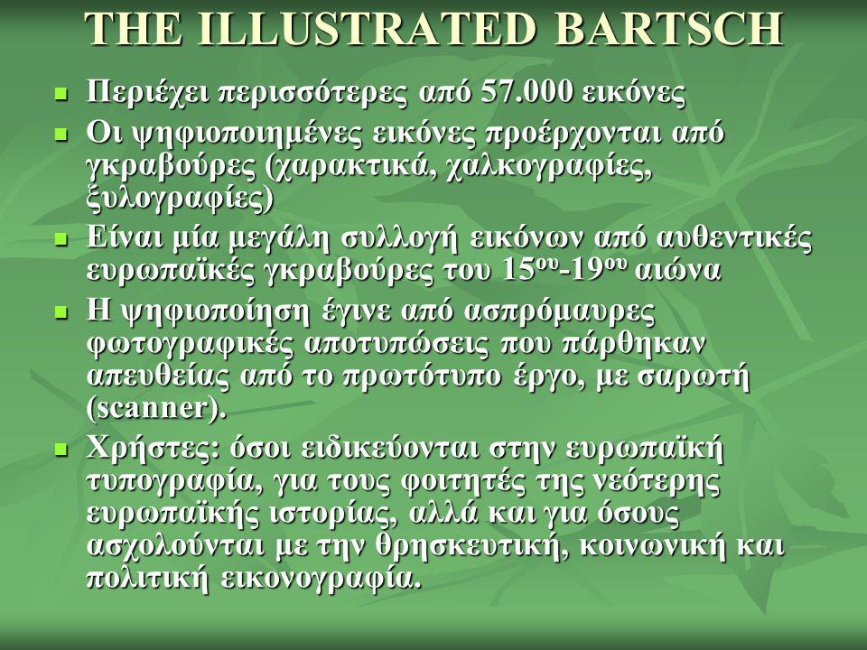 THE ILLUSTRATED BARTSCH Περιέχει περισσότερες από 57.000 εικόνες Περιέχει περισσότερες από 57.000 εικόνες Οι ψηφιοποιημένες εικόνες προέρχονται από γκραβούρες (χαρακτικά, χαλκογραφίες, ξυλογραφίες) Οι ψηφιοποιημένες εικόνες προέρχονται από γκραβούρες (χαρακτικά, χαλκογραφίες, ξυλογραφίες) Είναι μία μεγάλη συλλογή εικόνων από αυθεντικές ευρωπαϊκές γκραβούρες του 15 ου -19 ου αιώνα Είναι μία μεγάλη συλλογή εικόνων από αυθεντικές ευρωπαϊκές γκραβούρες του 15 ου -19 ου αιώνα Η ψηφιοποίηση έγινε από ασπρόμαυρες φωτογραφικές αποτυπώσεις που πάρθηκαν απευθείας από το πρωτότυπο έργο, με σαρωτή (scanner).