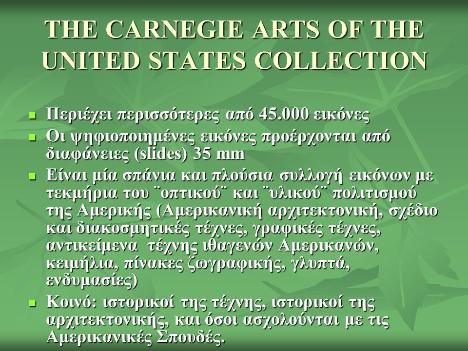 THE CARNEGIE ARTS OF THE UNITED STATES COLLECTION Περιέχει περισσότερες από 45.000 εικόνες Περιέχει περισσότερες από 45.000 εικόνες Οι ψηφιοποιημένες εικόνες προέρχονται από διαφάνειες (slides) 35 mm Οι ψηφιοποιημένες εικόνες προέρχονται από διαφάνειες (slides) 35 mm Είναι μία σπάνια και πλούσια συλλογή εικόνων με τεκμήρια του ¨οπτικού¨ και ¨υλικού¨ πολιτισμού της Αμερικής (Αμερικανική αρχιτεκτονική, σχέδιο και διακοσμητικές τέχνες, γραφικές τέχνες, αντικείμενα τέχνης ιθαγενών Αμερικανών, κειμήλια, πίνακες ζωγραφικής, γλυπτά, ενδυμασίες) Είναι μία σπάνια και πλούσια συλλογή εικόνων με τεκμήρια του ¨οπτικού¨ και ¨υλικού¨ πολιτισμού της Αμερικής (Αμερικανική αρχιτεκτονική, σχέδιο και διακοσμητικές τέχνες, γραφικές τέχνες, αντικείμενα τέχνης ιθαγενών Αμερικανών, κειμήλια, πίνακες ζωγραφικής, γλυπτά, ενδυμασίες) Κοινό: ιστορικοί της τέχνης, ιστορικοί της αρχιτεκτονικής, και όσοι ασχολούνται με τις Αμερικανικές Σπουδές.
