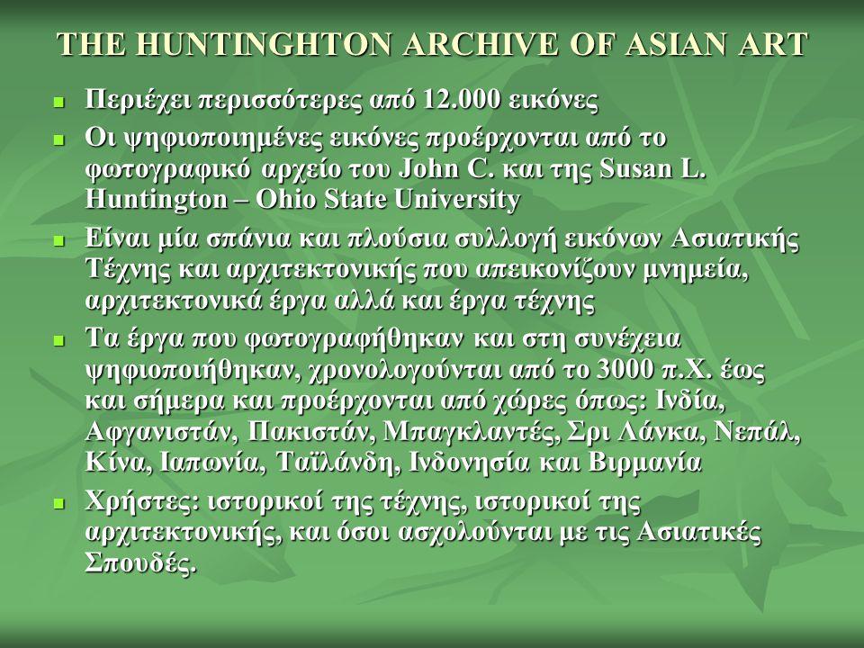 THE HUNTINGHTON ARCHIVE OF ASIAN ART Περιέχει περισσότερες από 12.000 εικόνες Περιέχει περισσότερες από 12.000 εικόνες Οι ψηφιοποιημένες εικόνες προέρχονται από το φωτογραφικό αρχείο του John C.