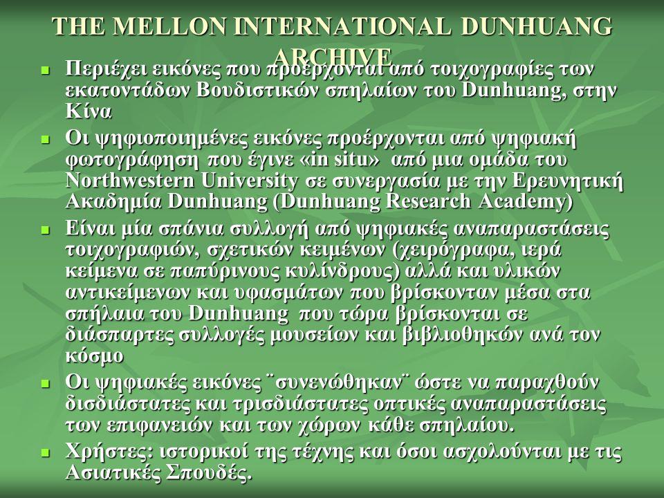 THE MELLON INTERNATIONAL DUNHUANG ARCHIVE Περιέχει εικόνες που προέρχονται από τοιχογραφίες των εκατοντάδων Βουδιστικών σπηλαίων του Dunhuang, στην Κίνα Περιέχει εικόνες που προέρχονται από τοιχογραφίες των εκατοντάδων Βουδιστικών σπηλαίων του Dunhuang, στην Κίνα Οι ψηφιοποιημένες εικόνες προέρχονται από ψηφιακή φωτογράφηση που έγινε «in situ» από μια ομάδα του Northwestern University σε συνεργασία με την Ερευνητική Ακαδημία Dunhuang (Dunhuang Research Academy) Οι ψηφιοποιημένες εικόνες προέρχονται από ψηφιακή φωτογράφηση που έγινε «in situ» από μια ομάδα του Northwestern University σε συνεργασία με την Ερευνητική Ακαδημία Dunhuang (Dunhuang Research Academy) Είναι μία σπάνια συλλογή από ψηφιακές αναπαραστάσεις τοιχογραφιών, σχετικών κειμένων (χειρόγραφα, ιερά κείμενα σε παπύρινους κυλίνδρους) αλλά και υλικών αντικείμενων και υφασμάτων που βρίσκονταν μέσα στα σπήλαια του Dunhuang που τώρα βρίσκονται σε διάσπαρτες συλλογές μουσείων και βιβλιοθηκών ανά τον κόσμο Είναι μία σπάνια συλλογή από ψηφιακές αναπαραστάσεις τοιχογραφιών, σχετικών κειμένων (χειρόγραφα, ιερά κείμενα σε παπύρινους κυλίνδρους) αλλά και υλικών αντικείμενων και υφασμάτων που βρίσκονταν μέσα στα σπήλαια του Dunhuang που τώρα βρίσκονται σε διάσπαρτες συλλογές μουσείων και βιβλιοθηκών ανά τον κόσμο Οι ψηφιακές εικόνες ¨συνενώθηκαν¨ ώστε να παραχθούν δισδιάστατες και τρισδιάστατες οπτικές αναπαραστάσεις των επιφανειών και των χώρων κάθε σπηλαίου.