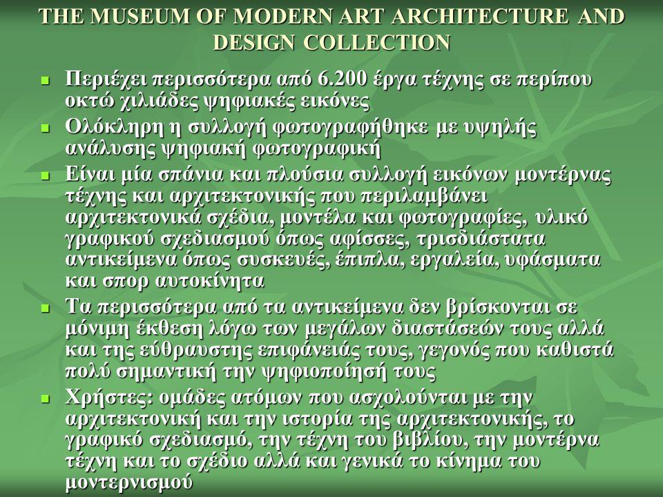 THE MUSEUM OF MODERN ART ARCHITECTURE AND DESIGN COLLECTION Περιέχει περισσότερα από 6.200 έργα τέχνης σε περίπου οκτώ χιλιάδες ψηφιακές εικόνες Περιέχει περισσότερα από 6.200 έργα τέχνης σε περίπου οκτώ χιλιάδες ψηφιακές εικόνες Ολόκληρη η συλλογή φωτογραφήθηκε με υψηλής ανάλυσης ψηφιακή φωτογραφική Ολόκληρη η συλλογή φωτογραφήθηκε με υψηλής ανάλυσης ψηφιακή φωτογραφική Είναι μία σπάνια και πλούσια συλλογή εικόνων μοντέρνας τέχνης και αρχιτεκτονικής που περιλαμβάνει αρχιτεκτονικά σχέδια, μοντέλα και φωτογραφίες, υλικό γραφικού σχεδιασμού όπως αφίσσες, τρισδιάστατα αντικείμενα όπως συσκευές, έπιπλα, εργαλεία, υφάσματα και σπορ αυτοκίνητα Είναι μία σπάνια και πλούσια συλλογή εικόνων μοντέρνας τέχνης και αρχιτεκτονικής που περιλαμβάνει αρχιτεκτονικά σχέδια, μοντέλα και φωτογραφίες, υλικό γραφικού σχεδιασμού όπως αφίσσες, τρισδιάστατα αντικείμενα όπως συσκευές, έπιπλα, εργαλεία, υφάσματα και σπορ αυτοκίνητα Τα περισσότερα από τα αντικείμενα δεν βρίσκονται σε μόνιμη έκθεση λόγω των μεγάλων διαστάσεών τους αλλά και της εύθραυστης επιφάνειάς τους, γεγονός που καθιστά πολύ σημαντική την ψηφιοποίησή τους Τα περισσότερα από τα αντικείμενα δεν βρίσκονται σε μόνιμη έκθεση λόγω των μεγάλων διαστάσεών τους αλλά και της εύθραυστης επιφάνειάς τους, γεγονός που καθιστά πολύ σημαντική την ψηφιοποίησή τους Χρήστες: ομάδες ατόμων που ασχολούνται με την αρχιτεκτονική και την ιστορία της αρχιτεκτονικής, το γραφικό σχεδιασμό, την τέχνη του βιβλίου, την μοντέρνα τέχνη και το σχέδιο αλλά και γενικά το κίνημα του μοντερνισμού Χρήστες: ομάδες ατόμων που ασχολούνται με την αρχιτεκτονική και την ιστορία της αρχιτεκτονικής, το γραφικό σχεδιασμό, την τέχνη του βιβλίου, την μοντέρνα τέχνη και το σχέδιο αλλά και γενικά το κίνημα του μοντερνισμού