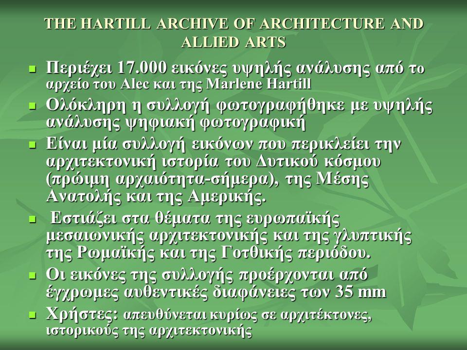 THE HARTILL ARCHIVE OF ARCHITECTURE AND ALLIED ARTS Περιέχει 17.000 εικόνες υψηλής ανάλυσης από τ ο αρχείο του Alec και της Marlene Hartill Περιέχει 17.000 εικόνες υψηλής ανάλυσης από τ ο αρχείο του Alec και της Marlene Hartill Ολόκληρη η συλλογή φωτογραφήθηκε με υψηλής ανάλυσης ψηφιακή φωτογραφική Ολόκληρη η συλλογή φωτογραφήθηκε με υψηλής ανάλυσης ψηφιακή φωτογραφική Είναι μία συλλογή εικόνων που περικλείει την αρχιτεκτονική ιστορία του Δυτικού κόσμου (πρώιμη αρχαιότητα-σήμερα), της Μέσης Ανατολής και της Αμερικής.