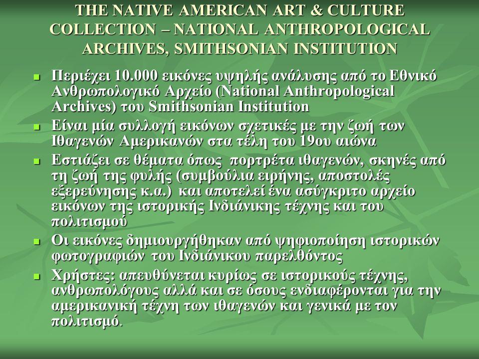 THE NATIVE AMERICAN ART & CULTURE COLLECTION – NATIONAL ANTHROPOLOGICAL ARCHIVES, SMITHSONIAN INSTITUTION Περιέχει 10.000 εικόνες υψηλής ανάλυσης από το Εθνικό Ανθρωπολογικό Αρχείο (National Anthropological Archives) του Smithsonian Institution Περιέχει 10.000 εικόνες υψηλής ανάλυσης από το Εθνικό Ανθρωπολογικό Αρχείο (National Anthropological Archives) του Smithsonian Institution Είναι μία συλλογή εικόνων σχετικές με την ζωή των Ιθαγενών Αμερικανών στα τέλη του 19ου αιώνα Είναι μία συλλογή εικόνων σχετικές με την ζωή των Ιθαγενών Αμερικανών στα τέλη του 19ου αιώνα Εστιάζει σε θέματα όπως πορτρέτα ιθαγενών, σκηνές από τη ζωή της φυλής (συμβούλια ειρήνης, αποστολές εξερεύνησης κ.α.) και αποτελεί ένα ασύγκριτο αρχείο εικόνων της ιστορικής Ινδιάνικης τέχνης και του πολιτισμού Εστιάζει σε θέματα όπως πορτρέτα ιθαγενών, σκηνές από τη ζωή της φυλής (συμβούλια ειρήνης, αποστολές εξερεύνησης κ.α.) και αποτελεί ένα ασύγκριτο αρχείο εικόνων της ιστορικής Ινδιάνικης τέχνης και του πολιτισμού Οι εικόνες δημιουργήθηκαν από ψηφιοποίηση ιστορικών φωτογραφιών του Ινδιάνικου παρελθόντος Οι εικόνες δημιουργήθηκαν από ψηφιοποίηση ιστορικών φωτογραφιών του Ινδιάνικου παρελθόντος Χρήστες: απευθύνεται κυρίως σε ιστορικούς τέχνης, ανθρωπολόγους αλλά και σε όσους ενδιαφέρονται για την αμερικανική τέχνη των ιθαγενών και γενικά με τον πολιτισμό.