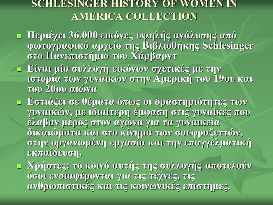 SCHLESINGER HISTORY OF WOMEN IN AMERICA COLLECTION Περιέχει 36.000 εικόνες υψηλής ανάλυσης από φωτογραφικό αρχείο της Βιβλιοθήκης Schlesinger στο Πανεπιστήμιο του Χάρβαρντ Περιέχει 36.000 εικόνες υψηλής ανάλυσης από φωτογραφικό αρχείο της Βιβλιοθήκης Schlesinger στο Πανεπιστήμιο του Χάρβαρντ Είναι μία συλλογή εικόνων σχετικές με την ιστορία των γυναικών στην Αμερική του 19ου και του 20ου αιώνα Είναι μία συλλογή εικόνων σχετικές με την ιστορία των γυναικών στην Αμερική του 19ου και του 20ου αιώνα Εστιάζει σε θέματα όπως οι δραστηριότητες των γυναικών, με ιδιαίτερη έμφαση στις γυναίκες που έλαβαν μέρος στον αγώνα για τα γυναικεία δικαιώματα και στο κίνημα των σουφραζεττών, στην οργανωμένη εργασία και την επαγγελματική εκπαίδευση.