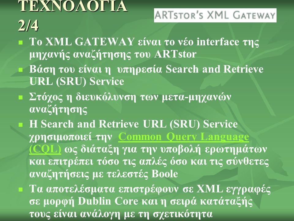 ΤΕΧΝΟΛΟΓΙΑ 2/4 Το XML GATEWAY είναι το νέο interface της μηχανής αναζήτησης του ARTstor Βάση του είναι η υπηρεσία Search and Retrieve URL (SRU) Service Στόχος η διευκόλυνση των μετα-μηχανών αναζήτησης Η Search and Retrieve URL (SRU) Service χρησιμοποιεί την Common Query Language (CQL) ως διάταξη για την υποβολή ερωτημάτων και επιτρέπει τόσο τις απλές όσο και τις σύνθετες αναζητήσεις με τελεστές BooleCommon Query Language (CQL) Τα αποτελέσματα επιστρέφουν σε XML εγγραφές σε μορφή Dublin Core και η σειρά κατάταξής τους είναι ανάλογη με τη σχετικότητα