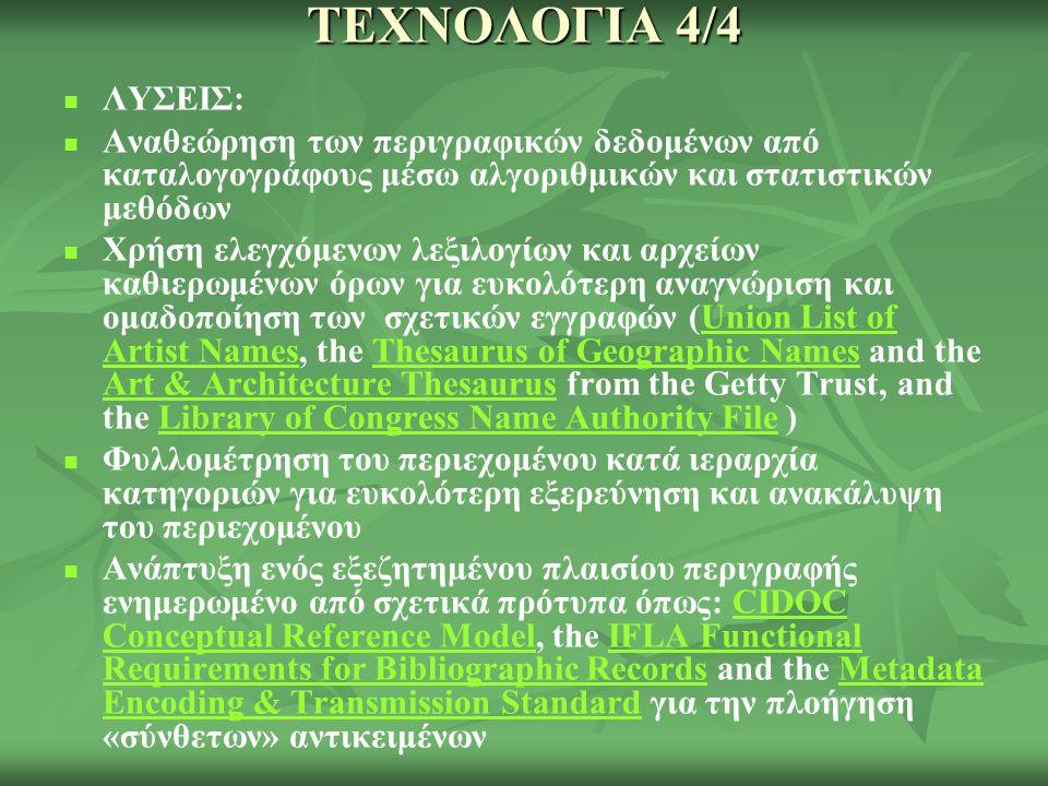ΤΕΧΝΟΛΟΓΙΑ 4/4 ΛΥΣΕΙΣ: Αναθεώρηση των περιγραφικών δεδομένων από καταλογογράφους μέσω αλγοριθμικών και στατιστικών μεθόδων Χρήση ελεγχόμενων λεξιλογίων και αρχείων καθιερωμένων όρων για ευκολότερη αναγνώριση και ομαδοποίηση των σχετικών εγγραφών (Union List of Artist Names, the Thesaurus of Geographic Names and the Art & Architecture Thesaurus from the Getty Trust, and the Library of Congress Name Authority File )Union List of Artist NamesThesaurus of Geographic Names Art & Architecture ThesaurusLibrary of Congress Name Authority File Φυλλομέτρηση του περιεχομένου κατά ιεραρχία κατηγοριών για ευκολότερη εξερεύνηση και ανακάλυψη του περιεχομένου Ανάπτυξη ενός εξεζητημένου πλαισίου περιγραφής ενημερωμένο από σχετικά πρότυπα όπως: CIDOC Conceptual Reference Model, the IFLA Functional Requirements for Bibliographic Records and the Metadata Encoding & Transmission Standard για την πλοήγηση «σύνθετων» αντικειμένωνCIDOC Conceptual Reference ModelIFLA Functional Requirements for Bibliographic RecordsMetadata Encoding & Transmission Standard
