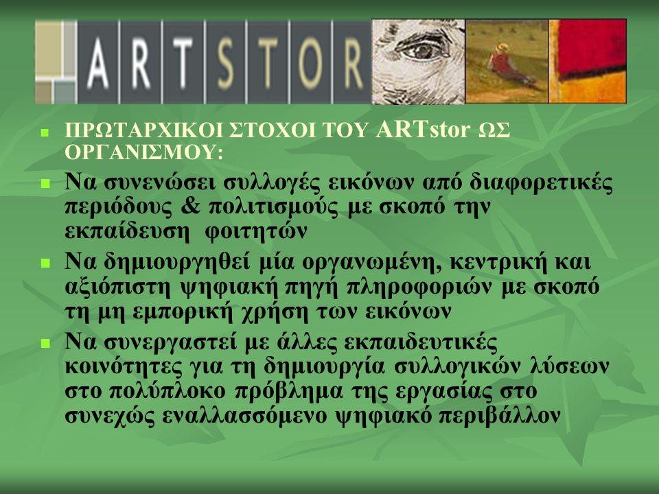 ΠΡΩΤΑΡΧΙΚΟΙ ΣΤΟΧΟΙ ΤΟΥ ARTstor ΩΣ ΟΡΓΑΝΙΣΜΟΥ: Να συνενώσει συλλογές εικόνων από διαφορετικές περιόδους & πολιτισμούς με σκοπό την εκπαίδευση φοιτητών Να δημιουργηθεί μία οργανωμένη, κεντρική και αξιόπιστη ψηφιακή πηγή πληροφοριών με σκοπό τη μη εμπορική χρήση των εικόνων Να συνεργαστεί με άλλες εκπαιδευτικές κοινότητες για τη δημιουργία συλλογικών λύσεων στο πολύπλοκο πρόβλημα της εργασίας στο συνεχώς εναλλασσόμενο ψηφιακό περιβάλλον