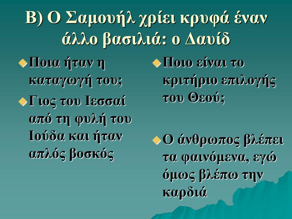 Β) Ο Σαμουήλ χρίει κρυφά έναν άλλο βασιλιά: ο Δαυίδ  Ποια ήταν η καταγωγή του;  Γιος του Ιεσσαί από τη φυλή του Ιούδα και ήταν απλός βοσκός  Ποιο ε