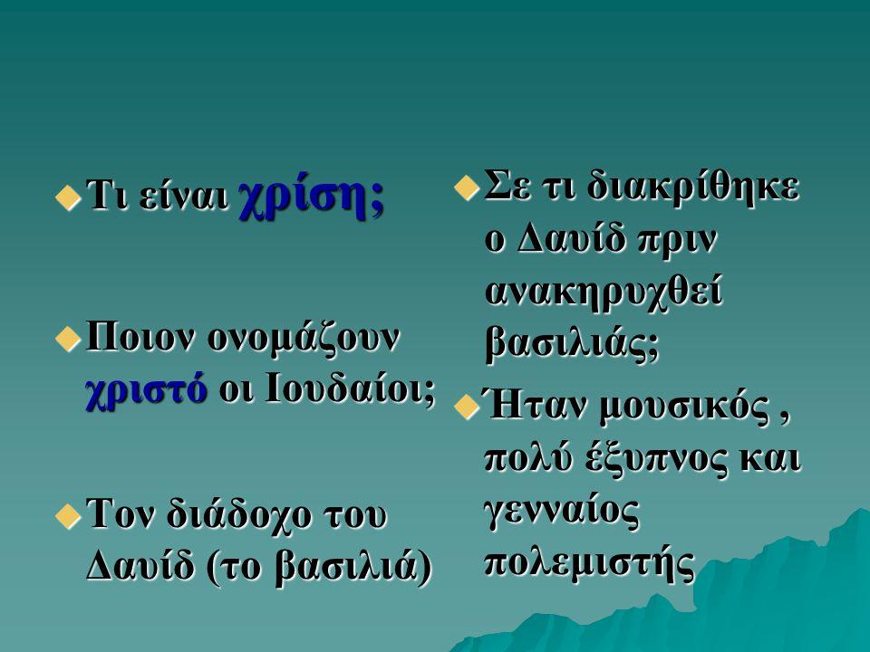  Τι είναι χρίση;  Ποιον ονομάζουν χριστό οι Ιουδαίοι;  Τον διάδοχο του Δαυίδ (το βασιλιά)  Σε τι διακρίθηκε ο Δαυίδ πριν ανακηρυχθεί βασιλιάς;  Ή