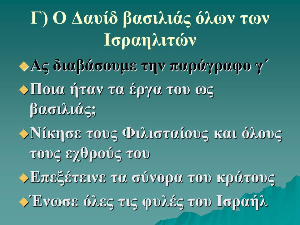 Γ) Ο Δαυίδ βασιλιάς όλων των Ισραηλιτών  Ας διαβάσουμε την παράγραφο γ΄  Ποια ήταν τα έργα του ως βασιλιάς;  Νίκησε τους Φιλισταίους και όλους τους