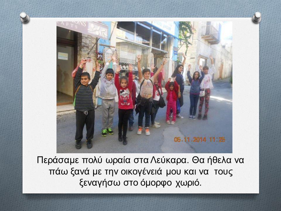 Περάσαμε πολύ ωραία στα Λεύκαρα. Θα ήθελα να πάω ξανά με την οικογένειά μου και να τους ξεναγήσω στο όμορφο χωριό.
