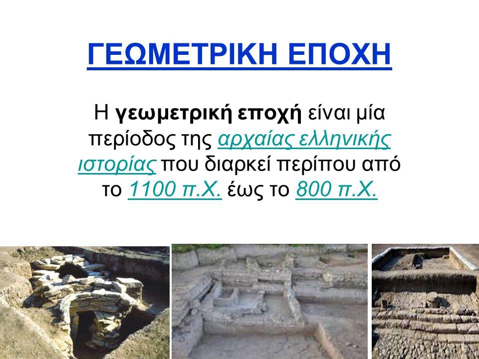 ΓΕΩΜΕΤΡΙΚΗ ΕΠΟΧΗ Η γεωμετρική εποχή είναι μία περίοδος της αρχαίας ελληνικής ιστορίας που διαρκεί περίπου από το 1100 π.Χ.