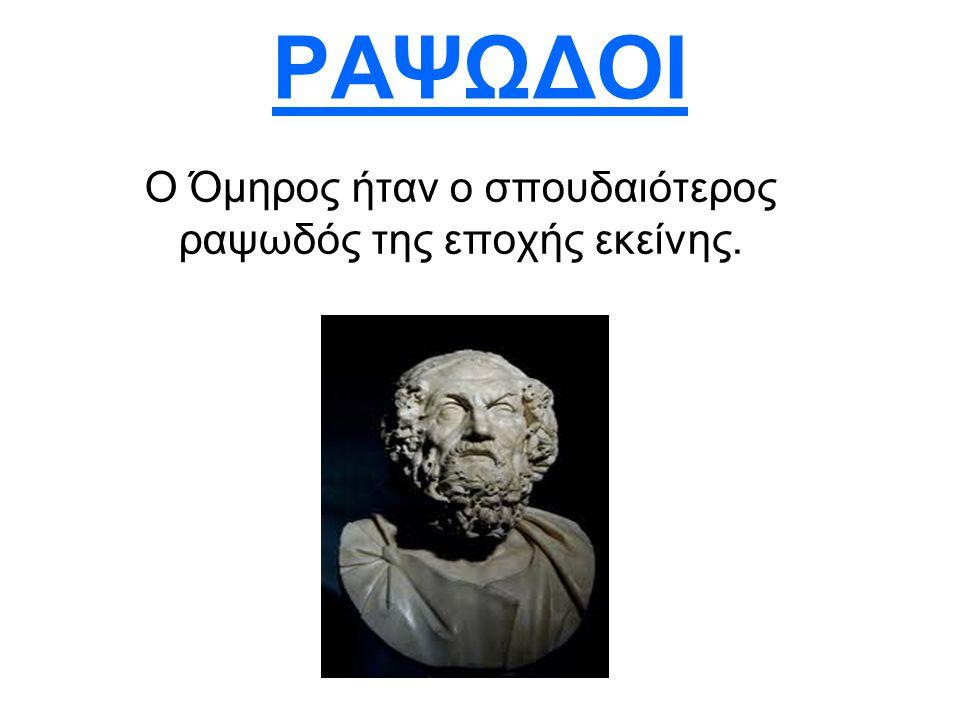 ΡΑΨΩΔΟΙ Ο Όμηρος ήταν ο σπουδαιότερος ραψωδός της εποχής εκείνης.