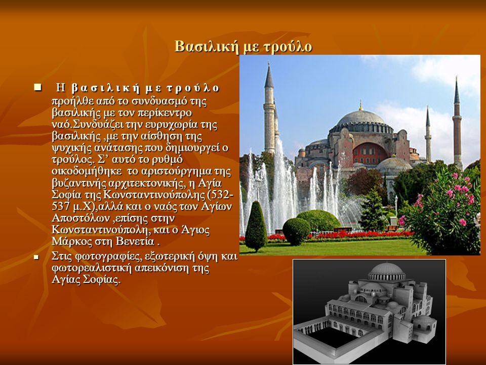 Βασιλική με τρούλο Η β α σ ι λ ι κ ή μ ε τ ρ ο ύ λ ο προήλθε από το συνδυασμό της βασιλικής με τον περίκεντρο ναό.Συνδυάζει την ευρυχωρία της βασιλική