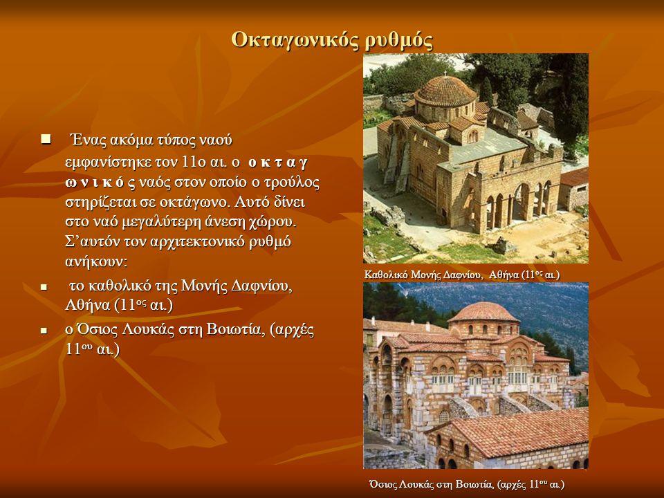 Οκταγωνικός ρυθμός Ένας ακόμα τύπος ναού εμφανίστηκε τον 11ο αι. ο ο κ τ α γ ω ν ι κ ό ς ναός στον οποίο ο τρούλος στηρίζεται σε οκτάγωνο. Αυτό δίνει