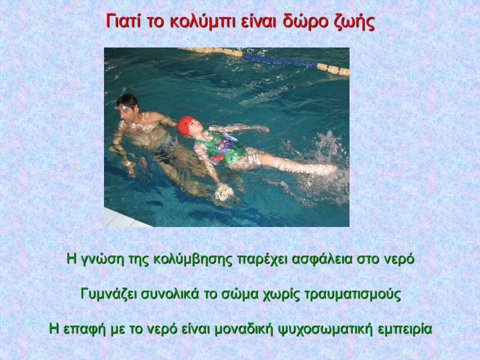 Γιατί το κολύμπι είναι δώρο ζωής Η γνώση της κολύμβησης παρέχει ασφάλεια στο νερό Γυμνάζει συνολικά το σώμα χωρίς τραυματισμούς Η επαφή με το νερό είν