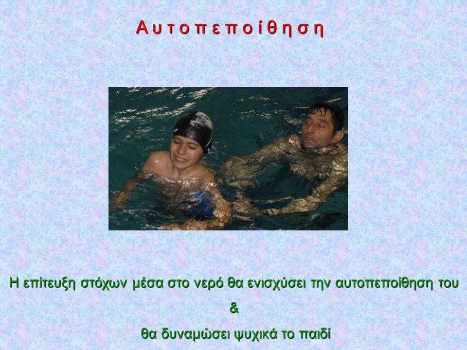 Α υ τ ο π ε π ο ί θ η σ η Η επίτευξη στόχων μέσα στο νερό θα ενισχύσει την αυτοπεποίθηση του & θα δυναμώσει ψυχικά το παιδί θα δυναμώσει ψυχικά το παι
