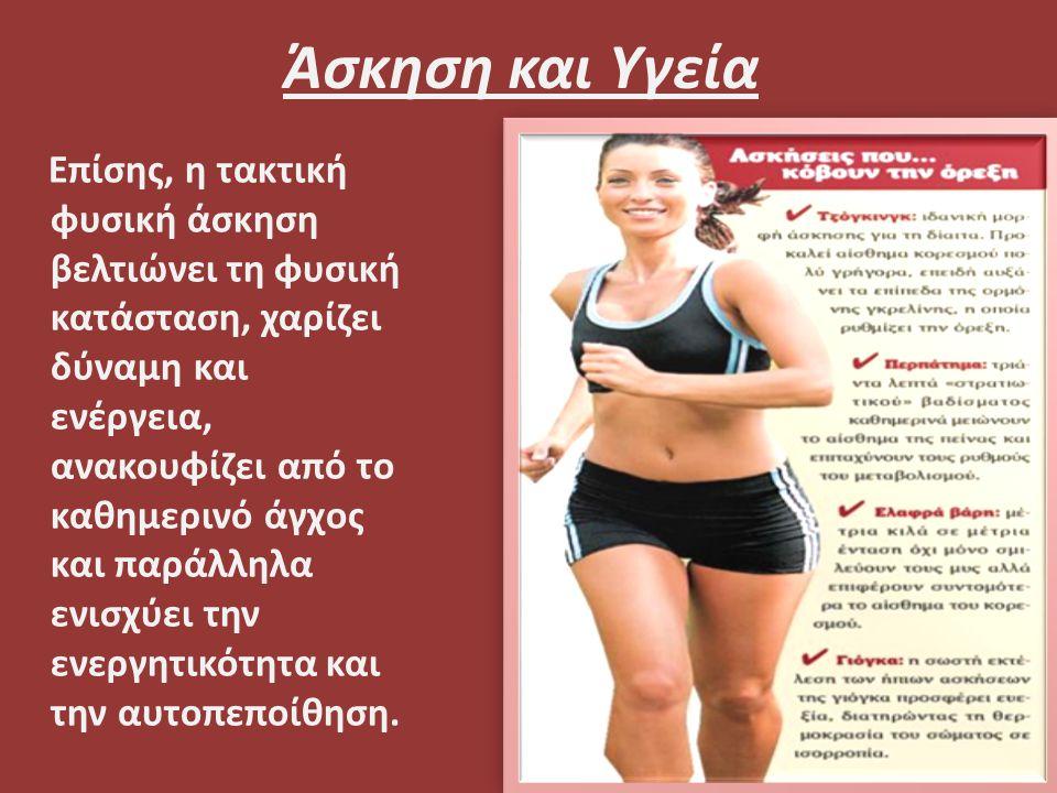 Άσκηση και Υγεία Επίσης, η τακτική φυσική άσκηση βελτιώνει τη φυσική κατάσταση, χαρίζει δύναμη και ενέργεια, ανακουφίζει από το καθημερινό άγχος και παράλληλα ενισχύει την ενεργητικότητα και την αυτοπεποίθηση.
