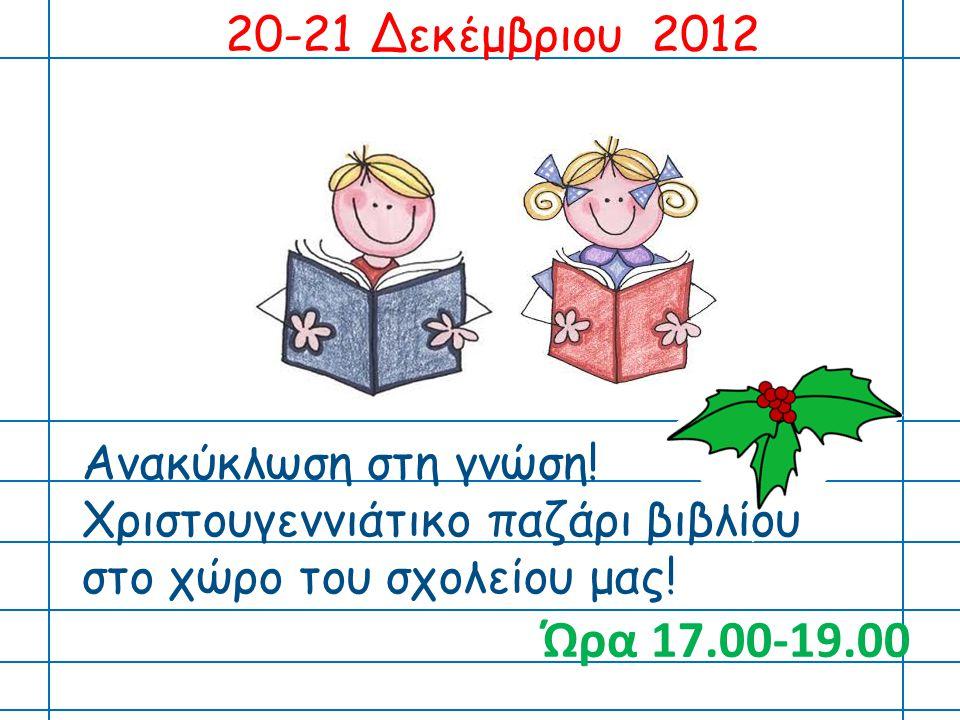 20-21 Δεκέμβριου 2012 Ανακύκλωση στη γνώση! Χριστουγεννιάτικο παζάρι βιβλίου στο χώρο του σχολείου μας! Ώρα 17.00-19.00