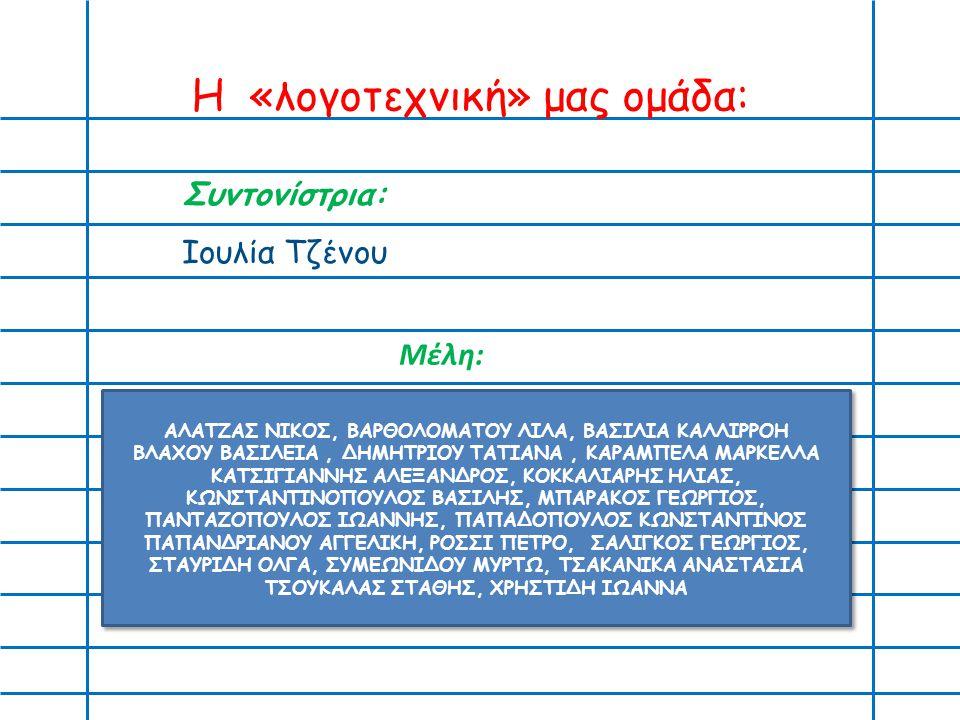 Η «λογοτεχνική» μας ομάδα: Συντονίστρια: Ιουλία Τζένου ΑΛΑΤΖΑΣ ΝΙΚΟΣ, ΒΑΡΘΟΛΟΜΑΤΟΥ ΛΙΛΑ, ΒΑΣΙΛΙΑ ΚΑΛΛΙΡΡΟΗ ΒΛΑΧΟΥ ΒΑΣΙΛΕΙΑ, ΔΗΜΗΤΡΙΟΥ ΤΑΤΙΑΝΑ, ΚΑΡΑΜΠΕΛΑ ΜΑΡΚΕΛΛΑ ΚΑΤΣΙΓΙΑΝΝΗΣ ΑΛΕΞΑΝΔΡΟΣ, ΚΟΚΚΑΛΙΑΡΗΣ ΗΛΙΑΣ, ΚΩΝΣΤΑΝΤΙΝΟΠΟΥΛΟΣ ΒΑΣΙΛΗΣ, ΜΠΑΡΑΚΟΣ ΓΕΩΡΓΙΟΣ, ΠΑΝΤΑΖΟΠΟΥΛΟΣ ΙΩΑΝΝΗΣ, ΠΑΠΑΔΟΠΟΥΛΟΣ ΚΩΝΣΤΑΝΤΙΝΟΣ ΠΑΠΑΝΔΡΙΑΝΟΥ ΑΓΓΕΛΙΚΗ, ΡΟΣΣΙ ΠΕΤΡΟ, ΣΑΛΙΓΚΟΣ ΓΕΩΡΓΙΟΣ, ΣΤΑΥΡΙΔΗ ΟΛΓΑ, ΣΥΜΕΩΝΙΔΟΥ ΜΥΡΤΩ, ΤΣΑΚΑΝΙΚΑ ΑΝΑΣΤΑΣΙΑ ΤΣΟΥΚΑΛΑΣ ΣΤΑΘΗΣ, ΧΡΗΣΤΙΔΗ ΙΩΑΝΝΑ Μέλη: