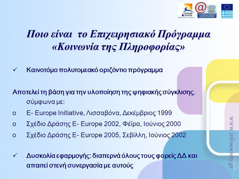 www.infosociety.gr Ποιο είναι το Επιχειρησιακό Πρόγραμμα «Κοινωνία της Πληροφορίας» Καινοτόμο πολυτομεακό οριζόντιο πρόγραμμα Αποτελεί τη βάση για την υλοποίηση της ψηφιακής σύγκλισης, σύμφωνα με: oE- Europe Initiative, Λισσαβόνα, Δεκέμβριος 1999 oΣχέδιο Δράσης E- Europe 2002, Φέϊρα, Ιούνιος 2000 oΣχέδιο Δράσης E- Europe 2005, Σεβίλλη, Ιούνιος 2002 Δυσκολία εφαρμογής: διαπερνά όλους τους φορείς ΔΔ και απαιτεί στενή συνεργασία με αυτούς