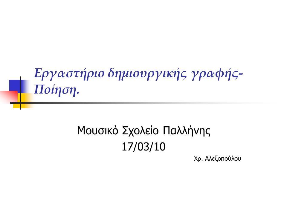 Εργαστήριο δημιουργικής γραφής- Ποίηση. Μουσικό Σχολείο Παλλήνης 17/03/10 Χρ. Αλεξοπούλου