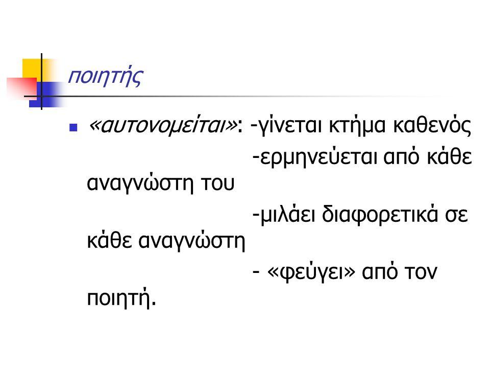 ποιητής «αυτονομείται»: -γίνεται κτήμα καθενός -ερμηνεύεται από κάθε αναγνώστη του -μιλάει διαφορετικά σε κάθε αναγνώστη - «φεύγει» από τον ποιητή.