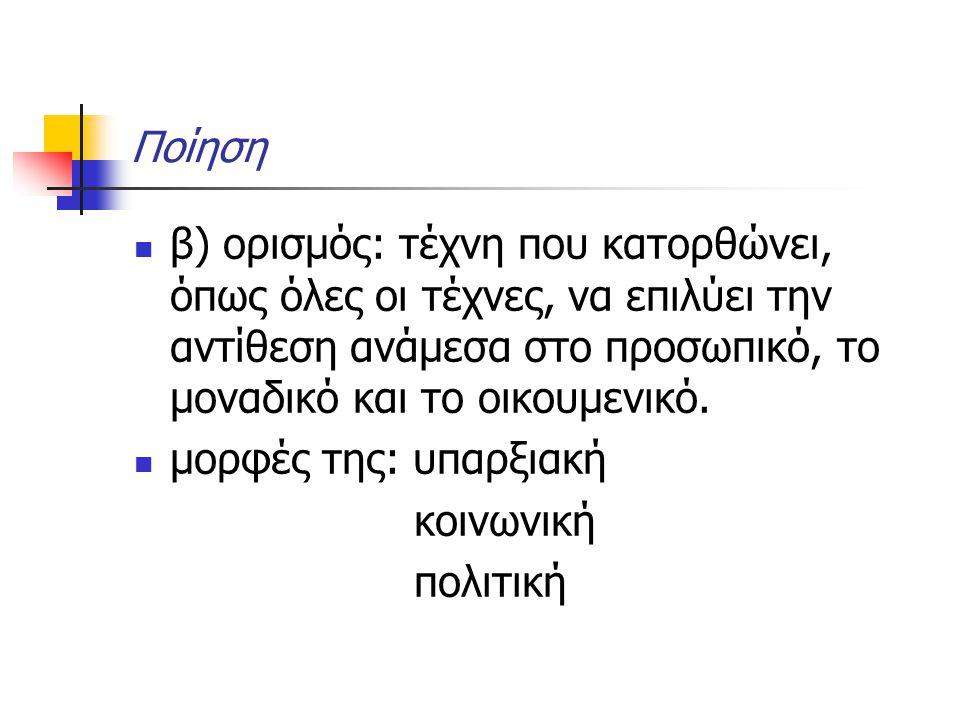 Ποίηση β) ορισμός: τέχνη που κατορθώνει, όπως όλες οι τέχνες, να επιλύει την αντίθεση ανάμεσα στο προσωπικό, το μοναδικό και το οικουμενικό. μορφές τη