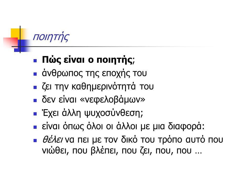 ποιητής Πώς είναι ο ποιητής; άνθρωπος της εποχής του ζει την καθημερινότητά του δεν είναι «νεφελοβάμων» Έχει άλλη ψυχοσύνθεση; είναι όπως όλοι οι άλλο