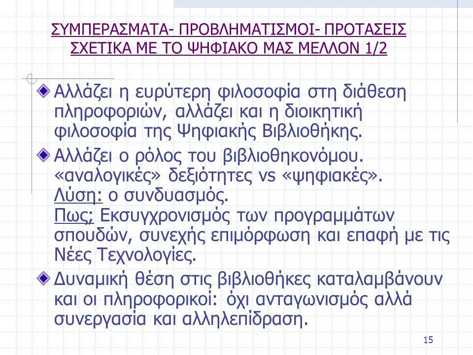 15 ΣΥΜΠΕΡΑΣΜΑΤΑ- ΠΡΟΒΛΗΜΑΤΙΣΜΟΙ- ΠΡΟΤΑΣΕΙΣ ΣΧΕΤΙΚΑ ΜΕ ΤΟ ΨΗΦΙΑΚΟ ΜΑΣ ΜΕΛΛΟΝ 1/2 Αλλάζει η ευρύτερη φιλοσοφία στη διάθεση πληροφοριών, αλλάζει και η διοικητική φιλοσοφία της Ψηφιακής Βιβλιοθήκης.