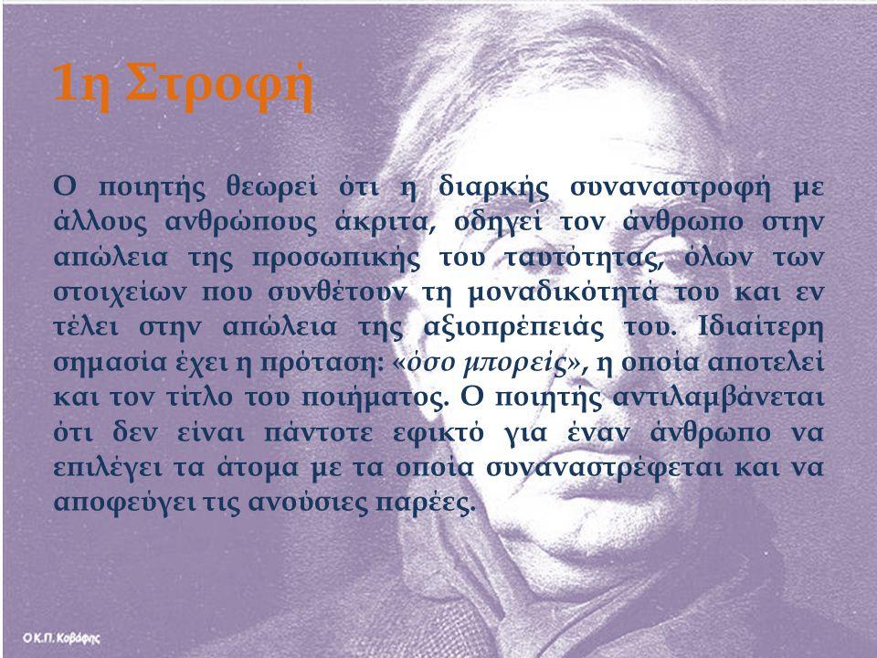 1η Στροφή Ο ποιητής θεωρεί ότι η διαρκής συναναστροφή με άλλους ανθρώπους άκριτα, οδηγεί τον άνθρωπο στην απώλεια της προσωπικής του ταυτότητας, όλων των στοιχείων που συνθέτουν τη μοναδικότητά του και εν τέλει στην απώλεια της αξιοπρέπειάς του.