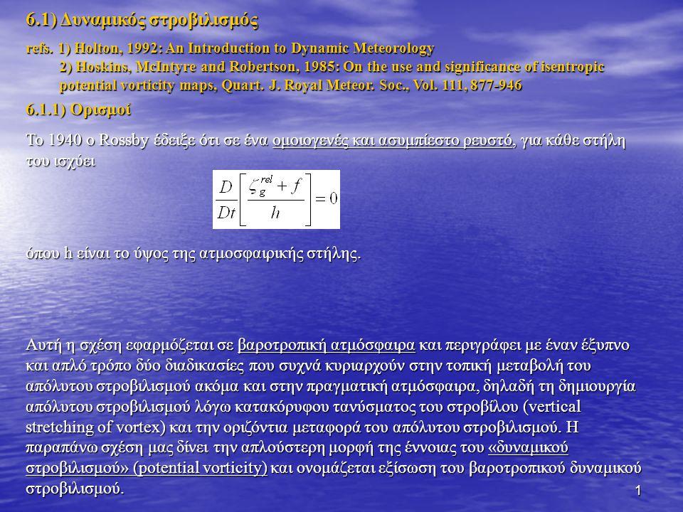 42 Σχέση ευστάθειας και δυναμικής θερμοκρασίας: Αν  θ/  z>0 => ευστάθεια (stable conditions) Αν  θ/  z>0 => ευστάθεια (stable conditions) Τότε, η συχνότητα ταλάντωσης μιας αέριας μάζας που μετατοπίζεται κατακόρυφα δίνεται από τη συχνότητα Brunt-Vaisala, Ν Αν  θ/  z αστάθεια (unstable conditions) Αν  θ/  z αστάθεια (unstable conditions) Αν  θ/  z=0 => ουδέτερη κατάσταση (neutral conditions) Αν  θ/  z=0 => ουδέτερη κατάσταση (neutral conditions) Μέσες συνθήκες ευσταθείς Μέσες συνθήκες μεταξύ πολύ μικρής ευστάθειας και ουδέτερης κατάστασης Μέσες συνθήκες πολύ ευσταθείς Και τα 3 παραδείγματα αφορούν την ευστάθεια σε κατακόρυφες μετατοπίσεις αερίων μαζών.