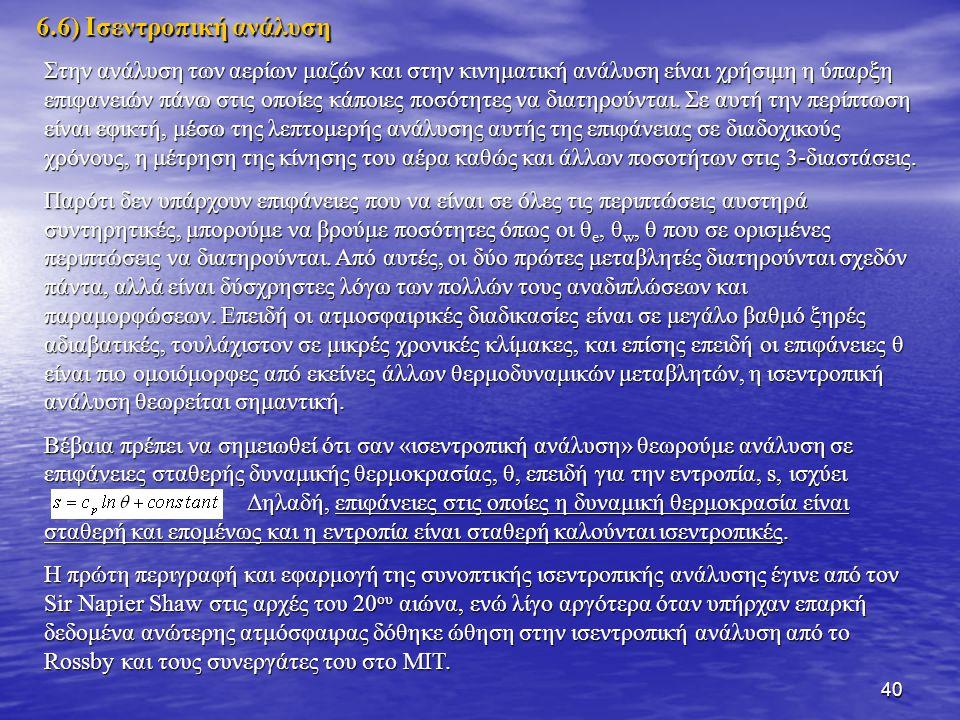 40 6.6) Ισεντροπική ανάλυση Στην ανάλυση των αερίων μαζών και στην κινηματική ανάλυση είναι χρήσιμη η ύπαρξη επιφανειών πάνω στις οποίες κάποιες ποσότ
