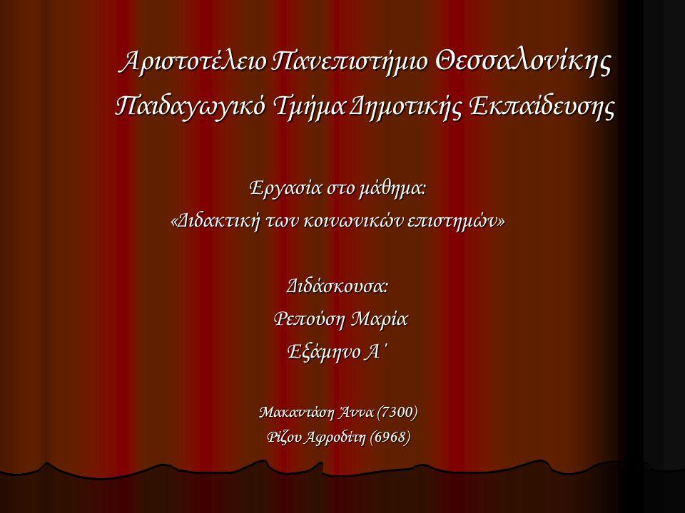 Εργασία στο μάθημα: «Διδακτική των κοινωνικών επιστημών» Διδάσκουσα: Ρεπούση Μαρία Ρεπούση Μαρία Εξάμηνο Α΄ Μακαντάση Άννα (7300) Ρίζου Αφροδίτη (6968) Αριστοτέλειο Πανεπιστήμιο Θεσσαλονίκης Παιδαγωγικό Τμήμα Δημοτικής Εκπαίδευσης