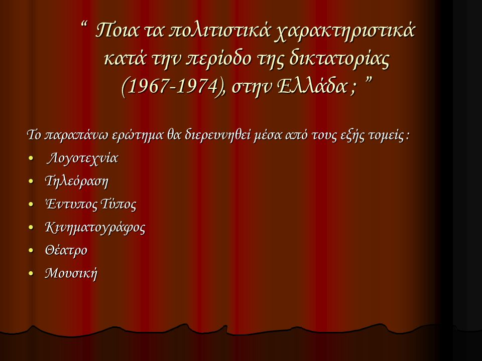 Ποια τα πολιτιστικά χαρακτηριστικά κατά την περίοδο της δικτατορίας (1967-1974), στην Ελλάδα ; Το παραπάνω ερώτημα θα διερευνηθεί μέσα από τους εξής τομείς : Λογοτεχνία Λογοτεχνία Τηλεόραση Τηλεόραση Έντυπος Τύπος Έντυπος Τύπος Κινηματογράφος Κινηματογράφος Θέατρο Θέατρο Μουσική Μουσική