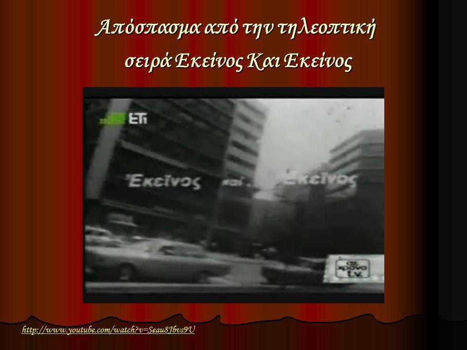 http://www.youtube.com/watch?v=Seau8Jbvs9U Απόσπασμα από την τηλεοπτική σειρά Εκείνος Και Εκείνος