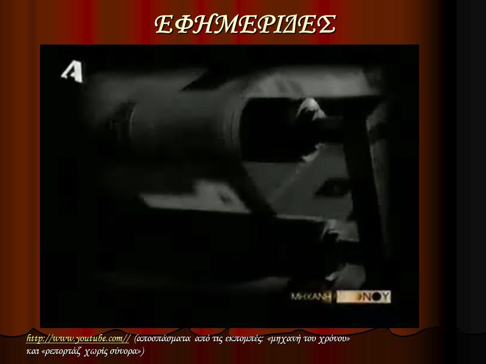 ΕΦΗΜΕΡΙΔΕΣ http://www.youtube.com//http://www.youtube.com// (αποσπάσματα από τις εκπομπές: «μηχανή του χρόνου» http://www.youtube.com// και «ρεπορτάζ